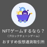 NFTゲーム(ブロックチェーンゲーム)するなら!?おすすめ仮想通貨取引所